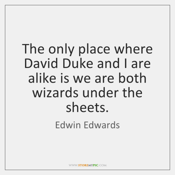 The only place where David Duke and I are alike is we ...