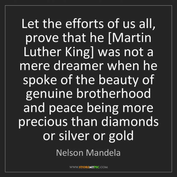 Nelson Mandela: Let the efforts of us all, prove that he [Martin Luther...