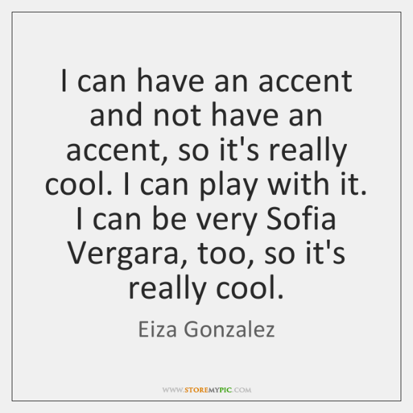 I can have an accent and not have an accent, so it's ...
