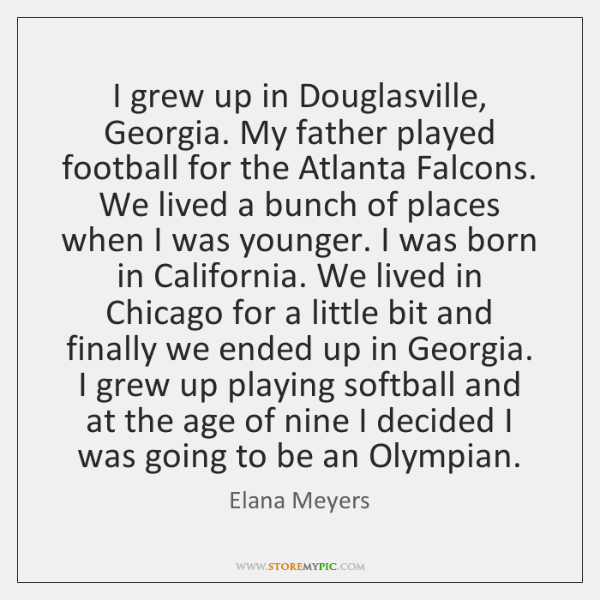 I grew up in Douglasville, Georgia. My father played football for the ...