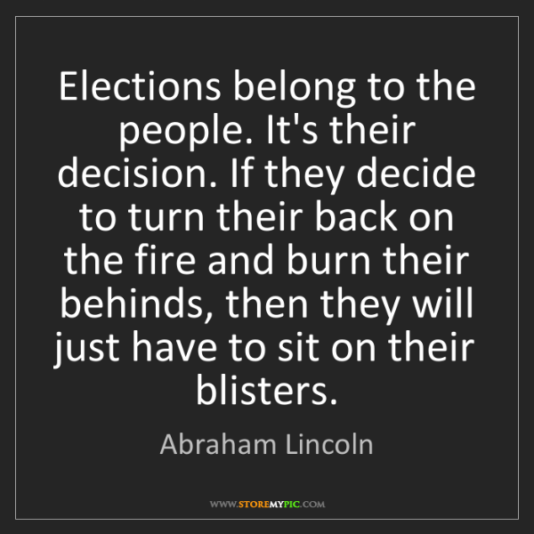 Abraham Lincoln: Elections belong to the people. It's their decision....