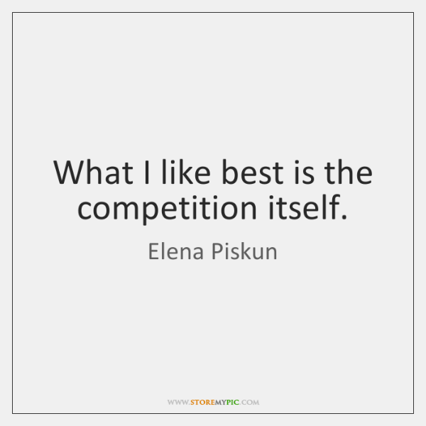 What I like best is the competition itself.