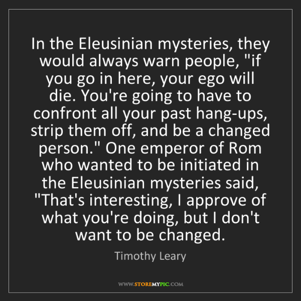 Timothy Leary: In the Eleusinian mysteries, they would always warn people,...