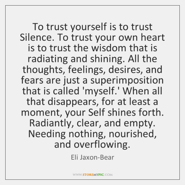 To trust yourself is to trust Silence. To trust your own heart ...