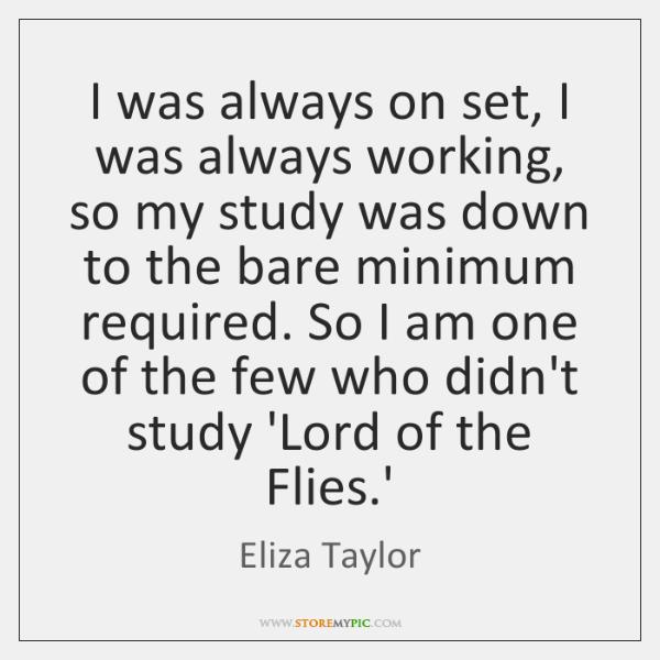 I was always on set, I was always working, so my study ...