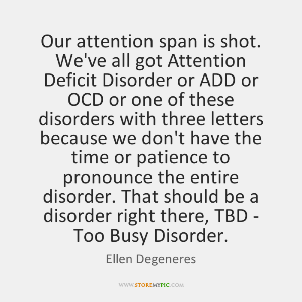 Our attention span is shot. We've all got Attention Deficit Disorder or ...