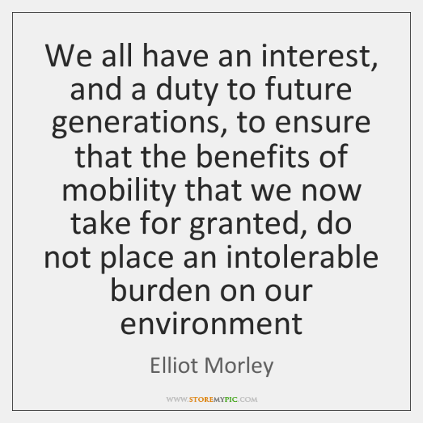 We all have an interest, and a duty to future generations, to ...