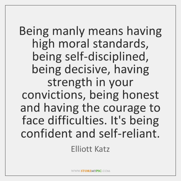 Being manly means having high moral standards, being self-disciplined, being decisive, having ...