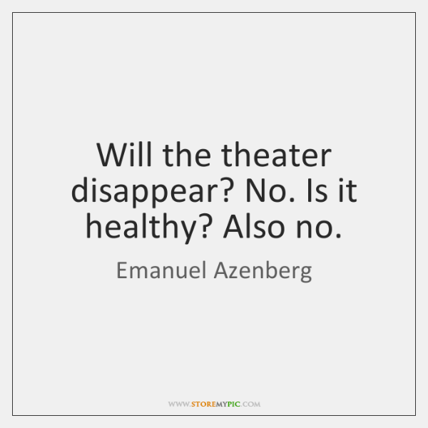 Will the theater disappear? No. Is it healthy? Also no.