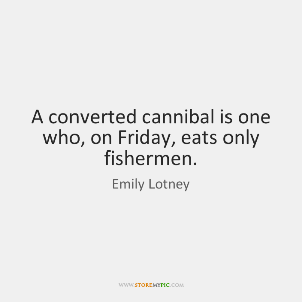A converted cannibal is one who, on Friday, eats only fishermen.