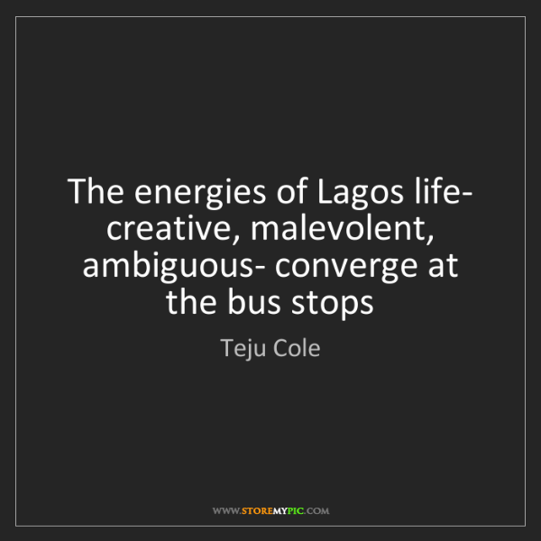 Teju Cole: The energies of Lagos life- creative, malevolent, ambiguous-...