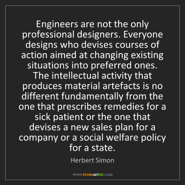 Herbert Simon: Engineers are not the only professional designers. Everyone...