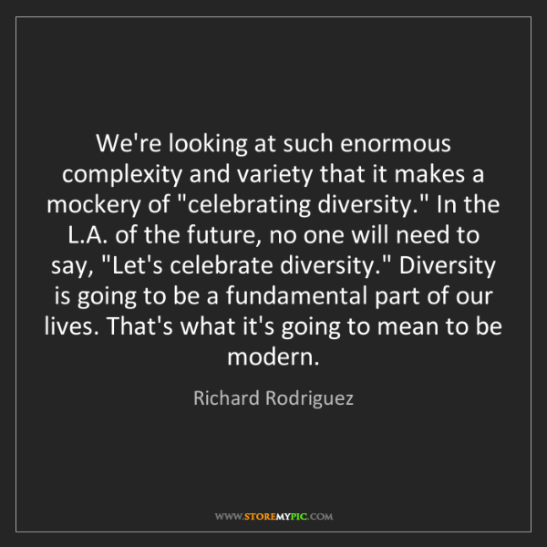 Richard Rodriguez: We're looking at such enormous complexity and variety...