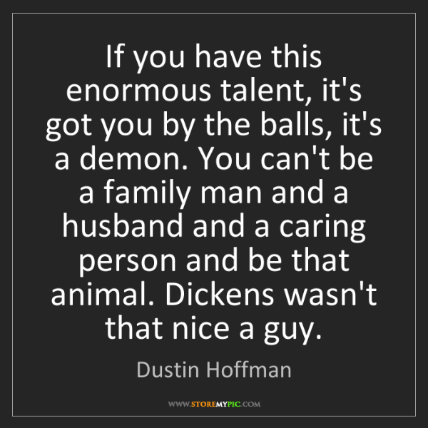 Dustin Hoffman: If you have this enormous talent, it's got you by the...
