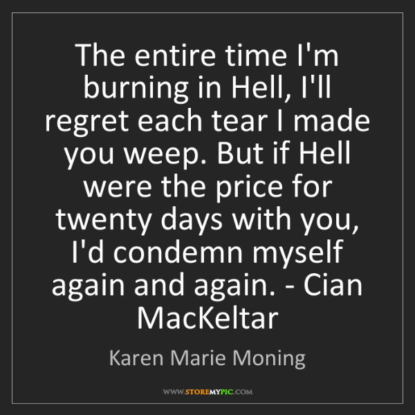 Karen Marie Moning: The entire time I'm burning in Hell, I'll regret each...