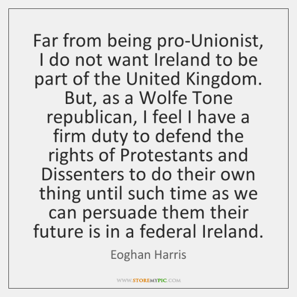 Far from being pro-Unionist, I do not want Ireland to be part ...