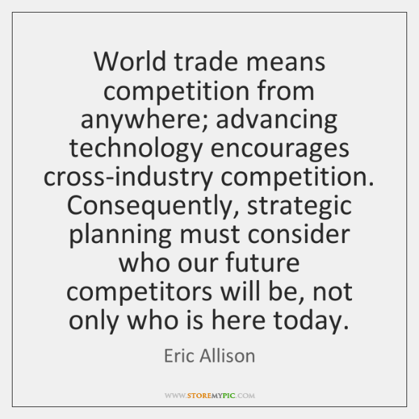 World trade means competition from anywhere; advancing technology encourages cross-industry competit