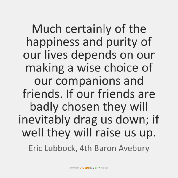 Much certainly of the happiness and purity of our lives depends on ...