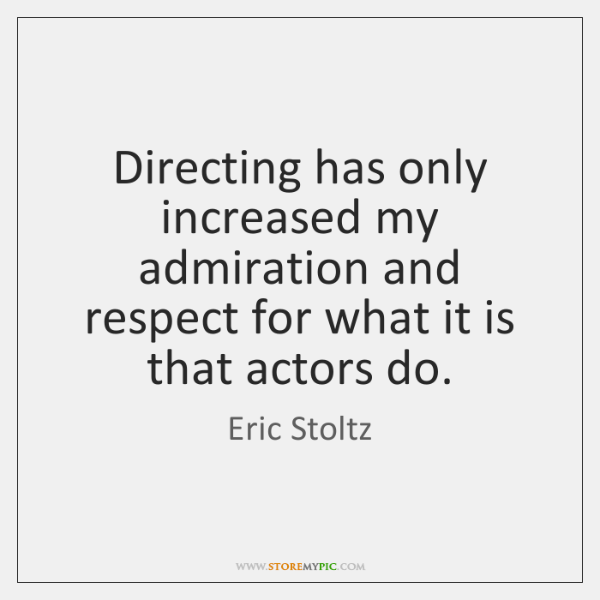 Directing has only increased my admiration and respect for what it is ...
