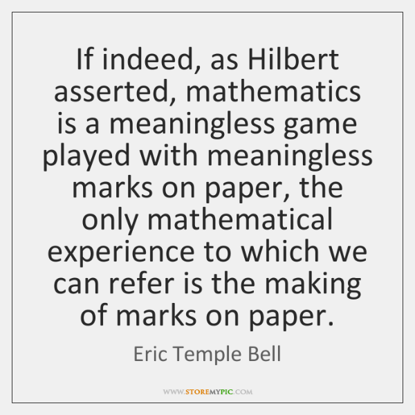 If indeed, as Hilbert asserted, mathematics is a meaningless game played with ...