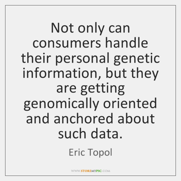 Not only can consumers handle their personal genetic information, but they are ...