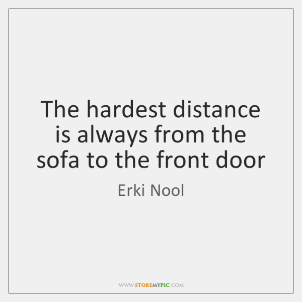 The hardest distance is always from the sofa to the front door