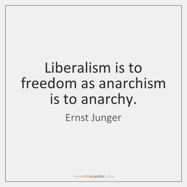 Liberalism is to freedom as anarchism is to anarchy.