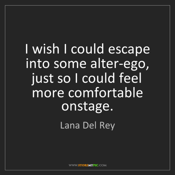 Lana Del Rey: I wish I could escape into some alter-ego, just so I...