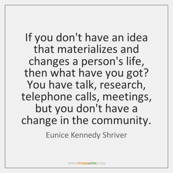 If you don't have an idea that materializes and changes a person's ...