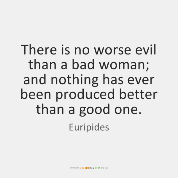 There is no worse evil than a bad woman; and nothing has ...