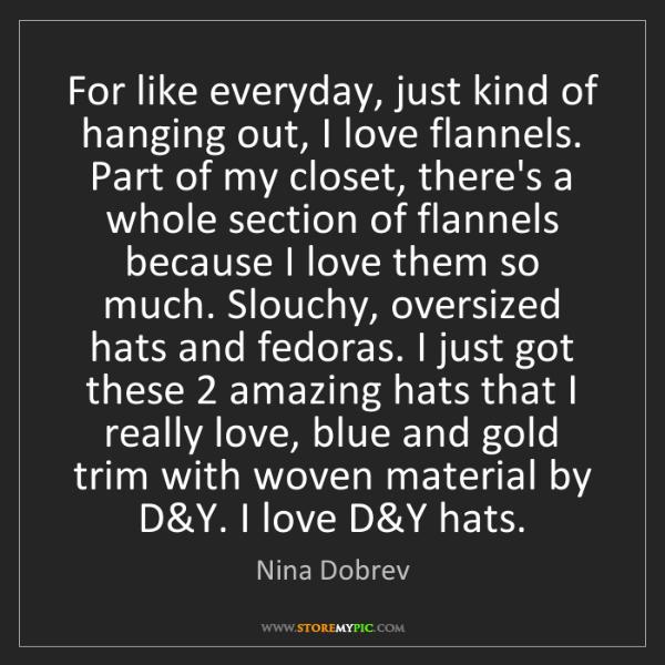 Nina Dobrev: For like everyday, just kind of hanging out, I love flannels....