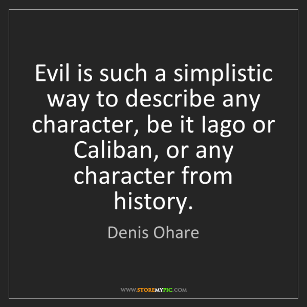 Denis Ohare: Evil is such a simplistic way to describe any character,...