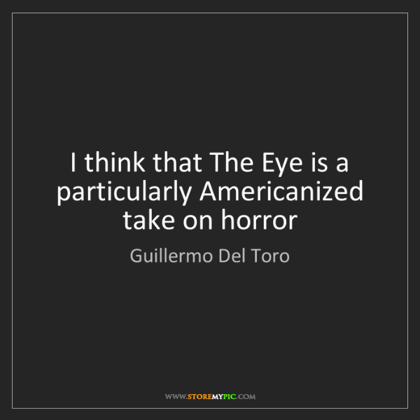 Guillermo Del Toro: I think that The Eye is a particularly Americanized take...