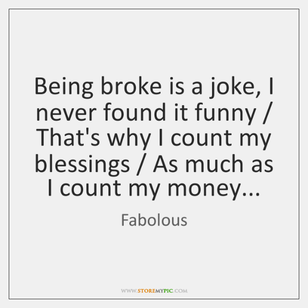 Being broke is a joke, I never found it funny / That's why ...