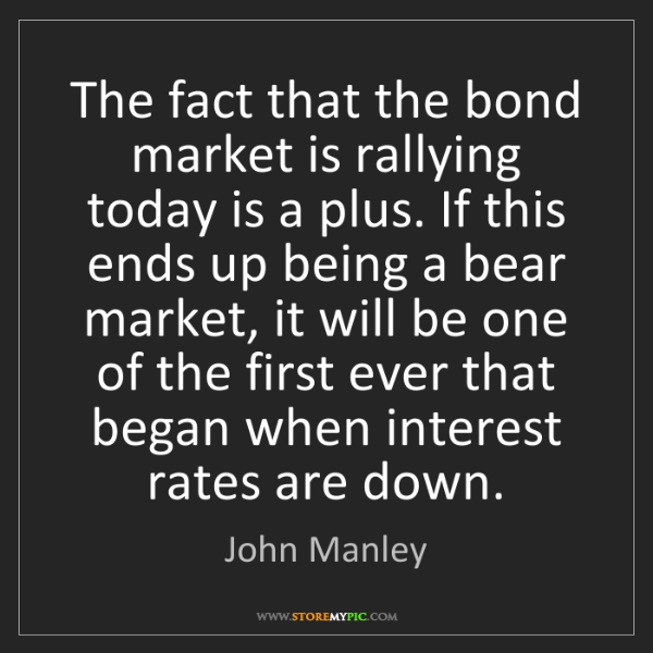 John Manley: The fact that the bond market is rallying today is a...