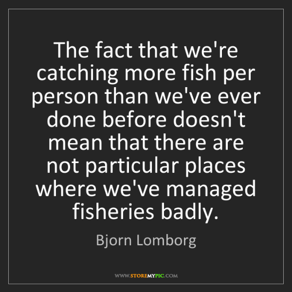 Bjorn Lomborg: The fact that we're catching more fish per person than...