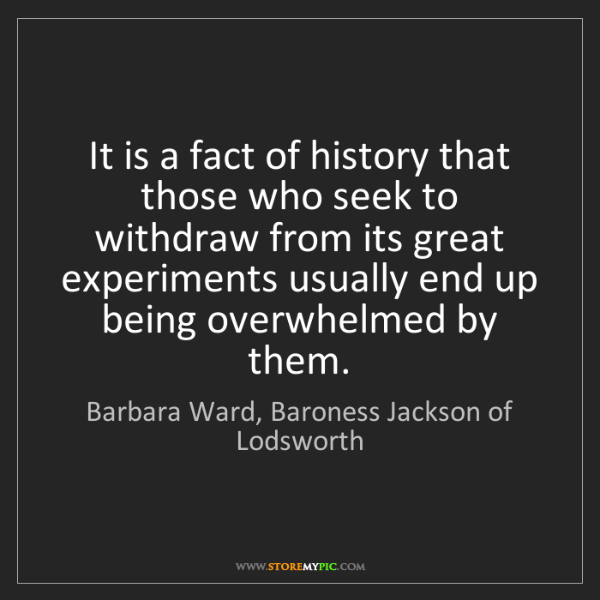 Barbara Ward, Baroness Jackson of Lodsworth: It is a fact of history that those who seek to withdraw