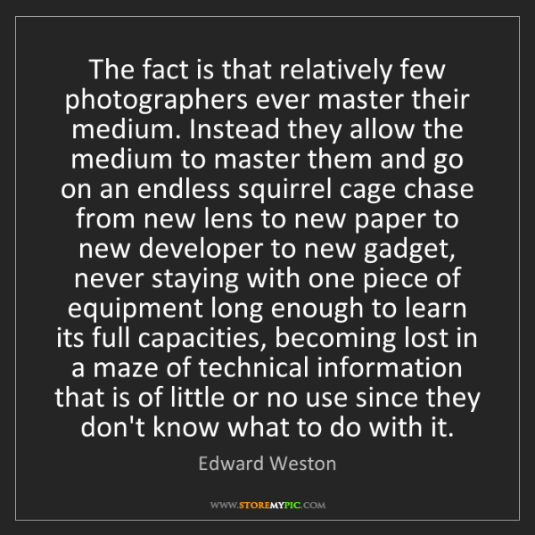 Edward Weston: The fact is that relatively few photographers ever master...