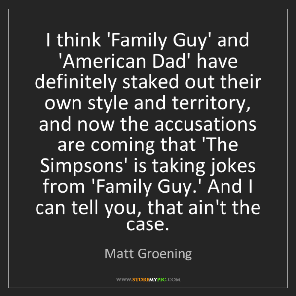 Matt Groening: I think 'Family Guy' and 'American Dad' have definitely...