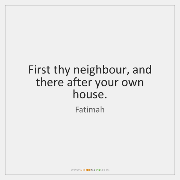 First thy neighbour, and there after your own house.