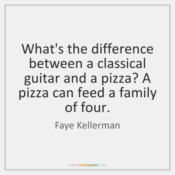 What's the difference between a classical guitar and a pizza? A pizza ...