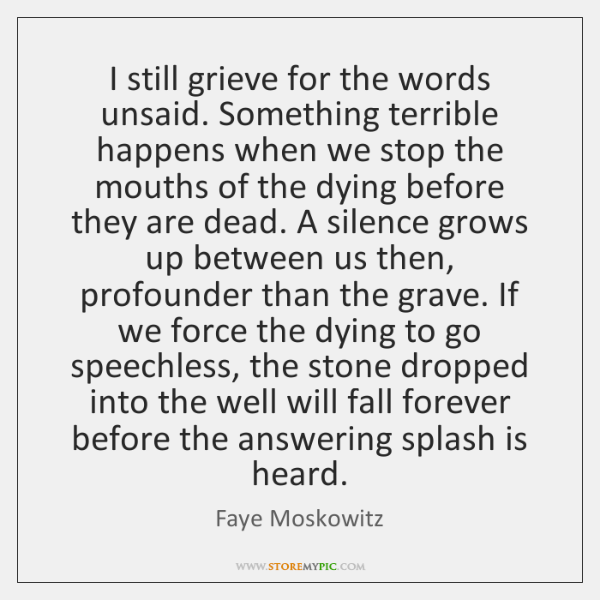 I still grieve for the words unsaid. Something terrible happens when we ...