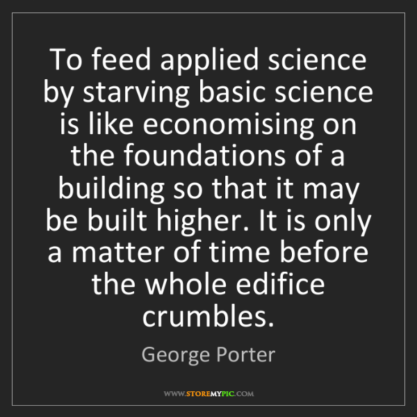 George Porter: To feed applied science by starving basic science is...