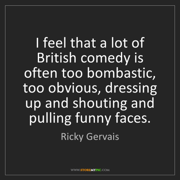 Ricky Gervais: I feel that a lot of British comedy is often too bombastic,...