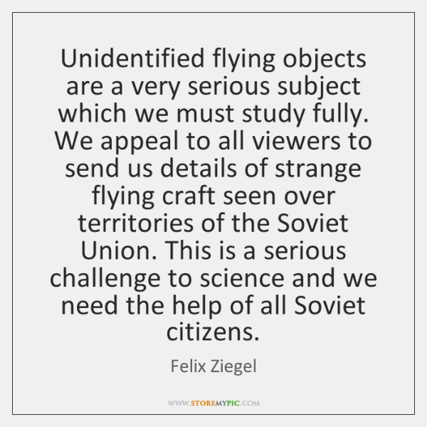 Unidentified flying objects are a very serious subject which we must study ...