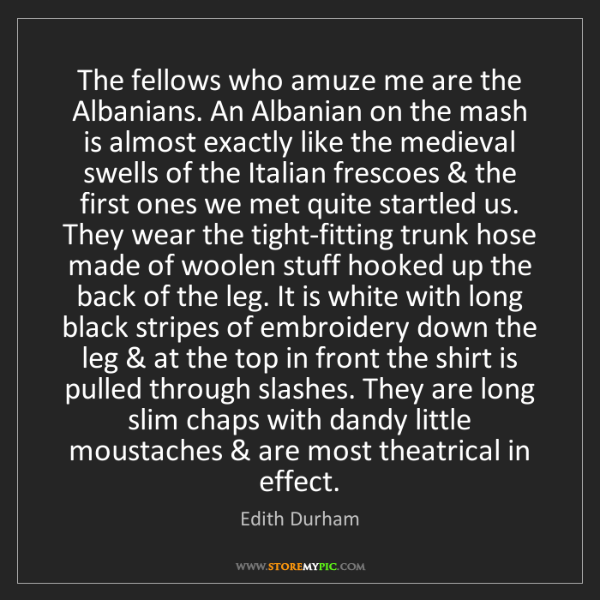 Edith Durham: The fellows who amuze me are the Albanians. An Albanian...