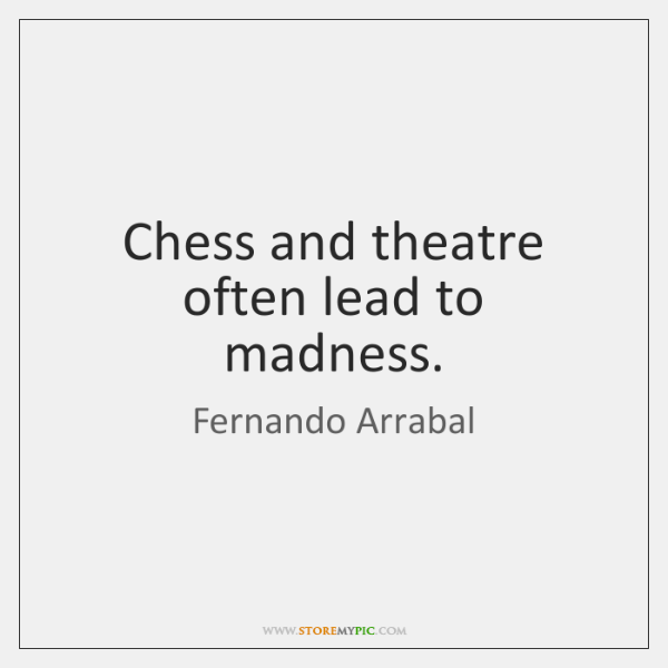 Chess and theatre often lead to madness.