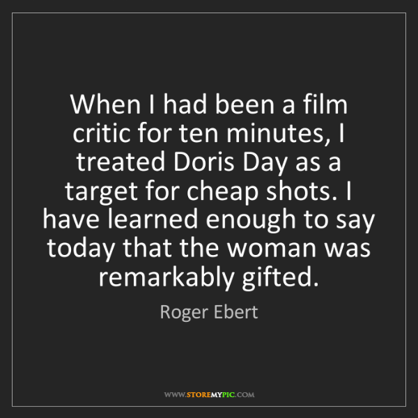 Roger Ebert: When I had been a film critic for ten minutes, I treated...