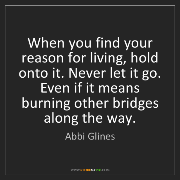 Abbi Glines: When you find your reason for living, hold onto it. Never...