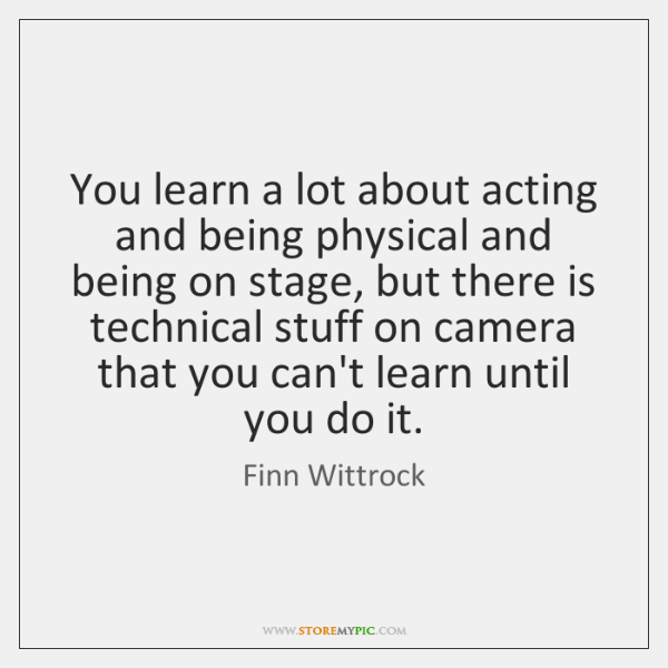 You learn a lot about acting and being physical and being on ...